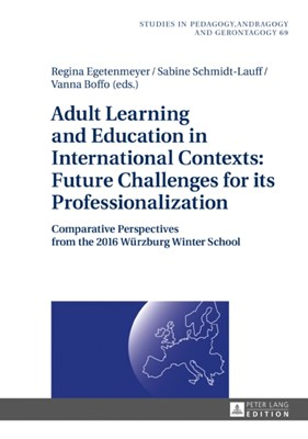 Adult Learning and Education in International Contexts: Future Challenges for its Professionalization Regina Egetenmeyer, Sabine Schmidt-Lauff, Vanna Boffo 9783631678756