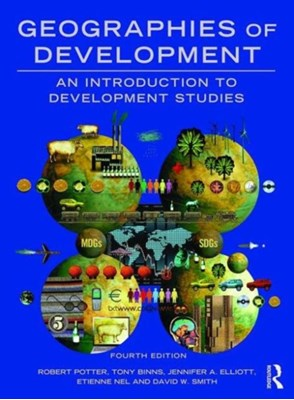 Geographies of Development David W. Smith, Tony Binns, Robert Potter, Jennifer A. Elliott, Etienne ((Rhodes University Nel, Etienne (University of Otago Nel, Tony (University of Otago Binns, Jennifer A. (University of Brighton Elliott, Robert (University of Reading Potter, Etienne Nel 9781138794306