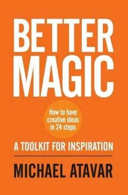 Better Magic - How to Have Creative Ideas in 24 Steps Michael Atavar 9780953107346