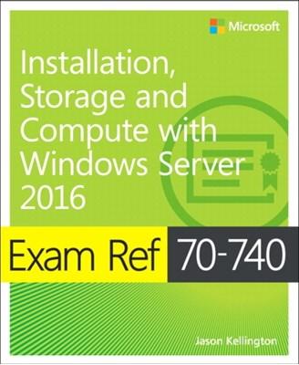 Exam Ref 70-740 Installation, Storage and Compute with Windows Server 2016 Craig Zacker 9780735698826