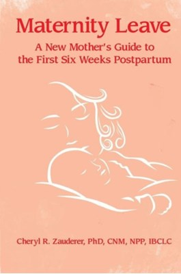 Maternity Leave : A New Mother's Guide to the First Six Weeks Postpartum Cheryl R. Zauderer 9781939807434