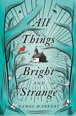 All Things Bright and Strange James Markert 9780718090289