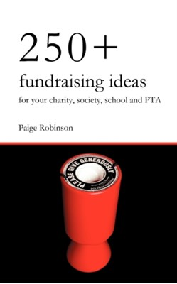 250+ Fundraising Ideas for Your Charity, Society, School and PTA Paige Robinson 9780956702401