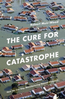 The Cure for Catastrophe Robert Muir-Wood 9781786070050