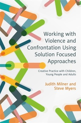 Working with Violence and Confrontation Using Solution Focused Approaches Steve Myers, Judith Milner 9781785920554