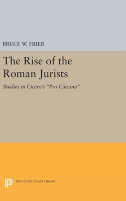 The Rise of the Roman Jurists Bruce W. Frier, Bruce Frier 9780691639567