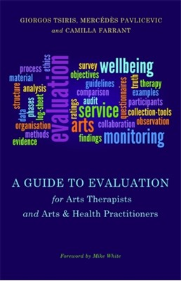 A Guide to Evaluation for Arts Therapists and Arts & Health Practitioners Mercedes Pavlicevic, Giorgos Tsiris, Camilla Farrant 9781849054188