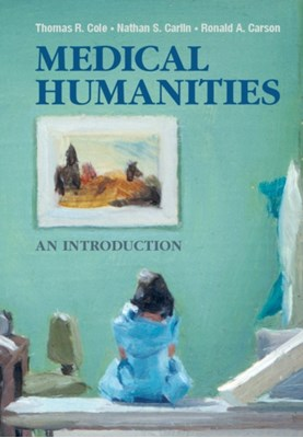 Medical Humanities Thomas R. Cole, Ronald A. (University of Texas Medical Branch Carson, Nathan S. Carlin 9781107614178