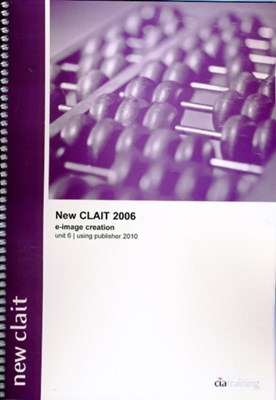 New CLAIT 2006 Unit 6 E-Image Creation Using Publisher 2010 CiA Training Ltd. 9781860058691