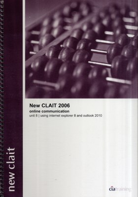 New CLAIT 2006 Unit 8 Online Communication Using Internet Explorer 8 and Outlook 2010 CiA Training Ltd. 9781860058707