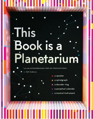 This Book Is a Planetarium: And Other Extraordinary Pop-Up Contraptions Kelli Anderson 9781452136219