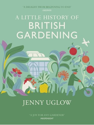 A Little History of British Gardening Jenny Uglow 9781784740313