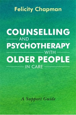 Counselling and Psychotherapy with Older People in Care Felicity Chapman 9781785923968