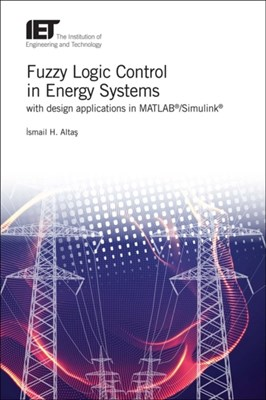 Fuzzy Logic Control in Energy Systems with design applications in MATLAB (R)/Simulink (R) Ismail Hakki (Professor Altas 9781785611070