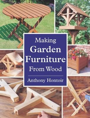 Making Garden Furniture from Wood Anthony Hontoir 9781861265999