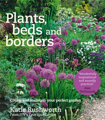 Plants, Beds and Borders: Create and Maintain Your Perfect Garden Katie Rushworth 9780857832856