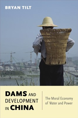 Dams and Development in China Bryan Tilt 9780231170116