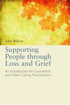 Supporting People through Loss and Grief John Wilson 9781849053761