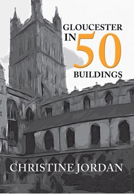 Gloucester in 50 Buildings Christine Jordan 9781445652313