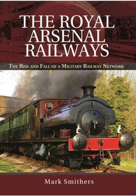 Royal Arsenal Railways Mark Smithers 9781473844001