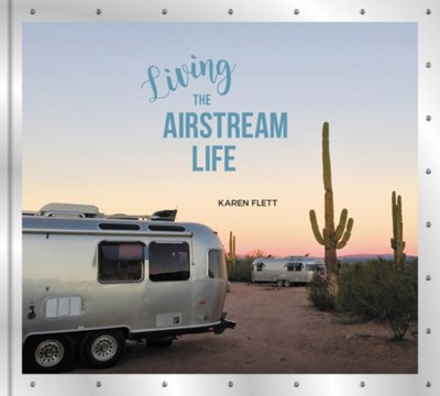 Living the Airstream Life Karen Flett 9780062440822