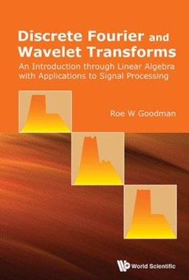 Discrete Fourier And Wavelet Transforms: An Introduction Through Linear Algebra With Applications To Signal Processing Roe W (Rutgers Univ Goodman 9789814725774