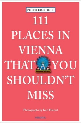 111 Places in Vienna That You Shouldnt Miss Karl Haimel, Peter Eickhoff 9783954512065