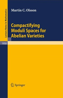 Compactifying Moduli Spaces for Abelian Varieties Martin C. Olsson 9783540705185