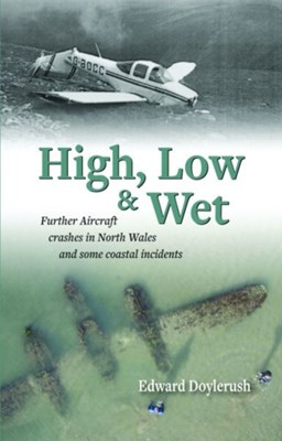 High, Low and Wet - Further Aircraft Crashes in North Wales and Some Coastal Incidents Edward Doylerush 9781845242480