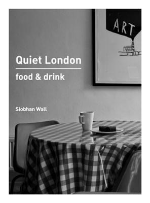 Quiet London: Food & Drink Siobhan Wall 9780711235588