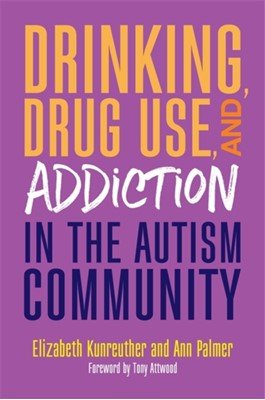 Drinking, Drug Use, and Addiction in the Autism Community Elizabeth Kunreuther, Ann Palmer 9781785927492