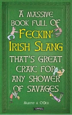 A Massive Book Full of FECKIN' IRISH SLANG that's Great Craic for Any Shower of Savages Colin Murphy, Donal O'Dea 9781847178718
