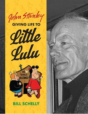 John Stanley: Giving Life To Little Lulu Bill Schelly 9781606999905