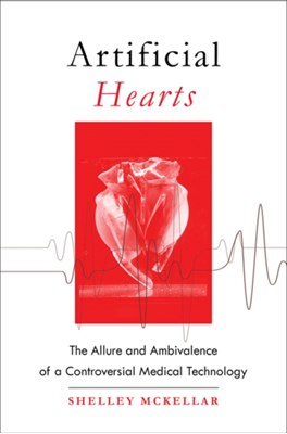 Artificial Hearts Shelley (Jason A. Hannah Chair in the History of Medicine McKellar 9781421423555