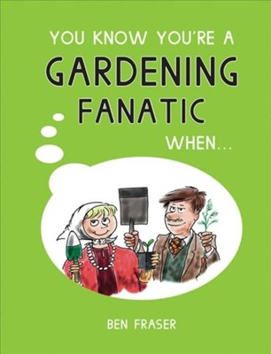 You Know You're a Gardening Fanatic When... Ben Fraser 9781786850690