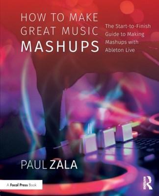 How to Make Great Music Mashups Paul (Victoria Zala 9781138092785