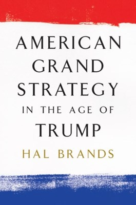 American Grand Strategy in the Age of Trump Hal Brands 9780815732785