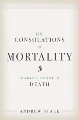 The Consolations of Mortality Andrew Stark 9780300219258