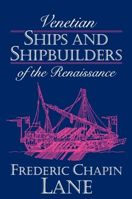 Venetian Ships and Shipbuilders of the Renaissance Frederic Chapin Lane 9780801845147