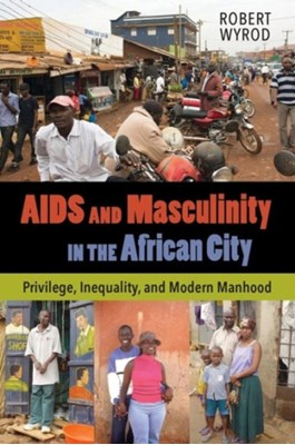 AIDS and Masculinity in the African City Robert Wyrod 9780520286696