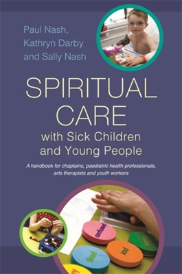 Spiritual Care with Sick Children and Young People Sally Nash, Kathryn Darby, Paul Nash 9781849053891
