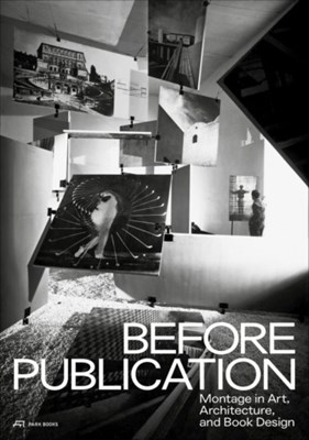 Before Publication - Montage in Art, Architecture, and Book Design. A Reader Martino Stierli, Nanni Baltzer 9783038600220