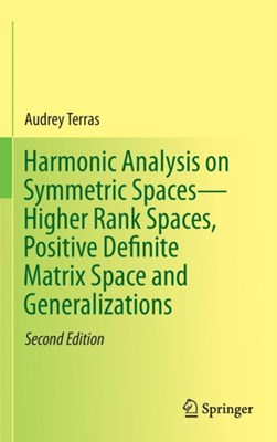 Harmonic Analysis on Symmetric Spaces-Higher Rank Spaces, Positive Definite Matrix Space and Generalizations Audrey Terras 9781493934065