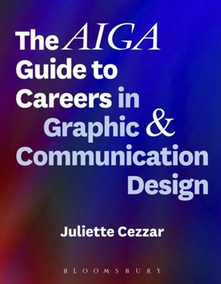 The AIGA Guide to Careers in Graphic and Communication Design Juliette (Parsons School of Design Cezzar 9781501323683