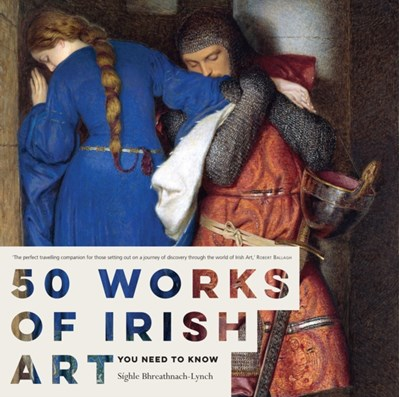 50 Works of Irish Art You Need to Know Sighle Bhreathnach-Lynch 9780717166558
