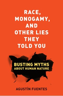 Race, Monogamy, and Other Lies They Told You Agustin Fuentes 9780520285996