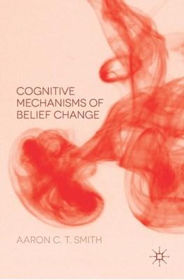 Cognitive Mechanisms of Belief Change Aaron C. T. Smith 9781137578945
