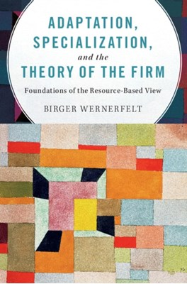 Adaptation, Specialization, and the Theory of the Firm Birger (Massachusetts Institute of Technology) Wernerfelt 9781107595781