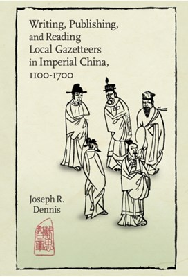 Writing, Publishing, and Reading Local Gazetteers in Imperial China, 1100-1700 Joseph R. Dennis 9780674504295
