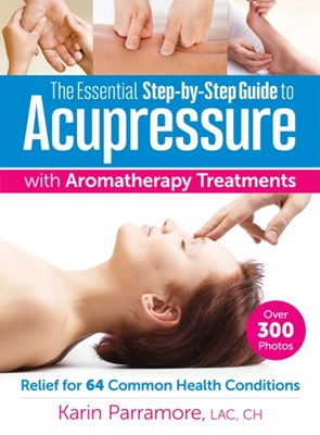 Essential Step-By-Step Guide to Acupressure with Aromatherapy Treatments Karin Parramore 9780778805465